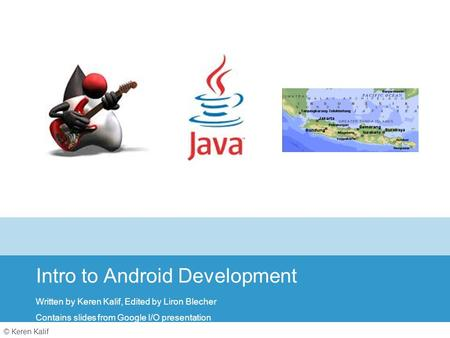 © Keren Kalif Intro to Android Development Written by Keren Kalif, Edited by Liron Blecher Contains slides from Google I/O presentation.