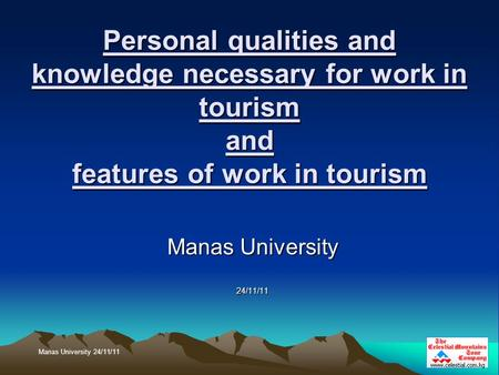 Personal qualities and knowledge necessary for work in tourism and features of work in tourism Manas University 24/11/11 Manas University 24/11/11.