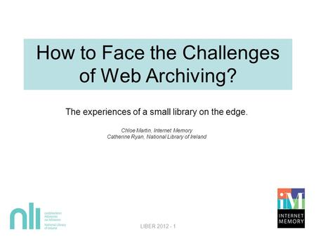 How to Face the Challenges of Web Archiving? The experiences of a small library on the edge. Chloe Martin, Internet Memory Catherine Ryan, National Library.