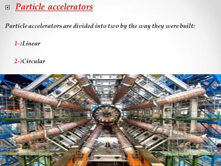  Particle accelerators Particle accelerators are divided into two by the way they were built: 1-)Linear 2-)Circular.
