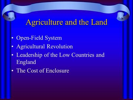 Agriculture and the Land Open-Field System Agricultural Revolution Leadership of the Low Countries and England The Cost of Enclosure.