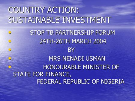 COUNTRY ACTION: SUSTAINABLE INVESTMENT STOP TB PARTNERSHIP FORUM STOP TB PARTNERSHIP FORUM 24TH-26TH MARCH 2004 24TH-26TH MARCH 2004 BY BY MRS NENADI USMAN.