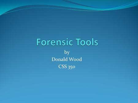 By Donald Wood CSS 350. Overview Forensic tools are an important part of the computer forensic investigator's ability to perform his/her job. Imaging.