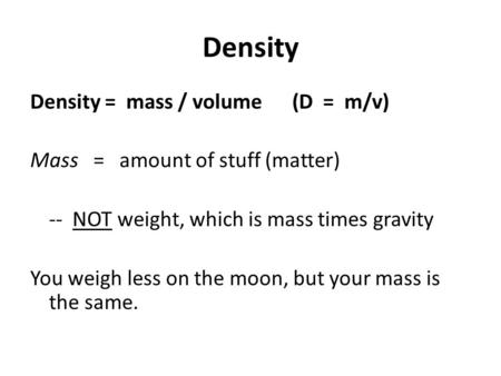 Density Density = mass / volume (D = m/v) Mass = amount of stuff (matter) -- NOT weight, which is mass times gravity You weigh less on the moon, but your.