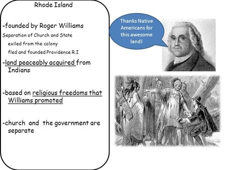 Rhode Island -founded by Roger Williams Separation of Church and State exiled from the colony fled and founded Providence R.I -land peaceably acquired.