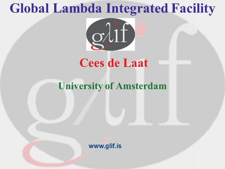 Global Lambda Integrated Facility Cees de Laat University of Amsterdam www.glif.is.
