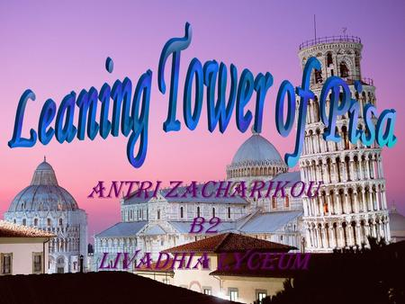 ANTRI ZACHARIKOU B2 LIVADHIA LYCEUM. SOME INFORMATION: The Leaning Tower of PisaThe Leaning Tower of Pisa (Italian: Torre pendente di Pisa) or simply.
