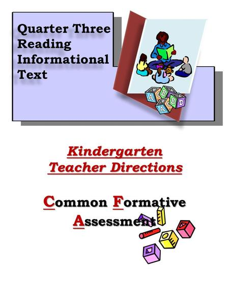1Kindergarten Teacher Directions C ommon F ormative A ssessment Quarter Three Reading Informational Text Quarter Three Reading Informational Text.