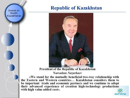 Republic of Kazakhstan President of the Republic of Kazakhstan Nursultan Nazarbaev «We stand for the mutually beneficial two-way relationship with the.