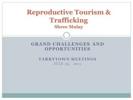GRAND CHALLENGES AND OPPORTUNITIES TARRYTOWN MEETINGS JULY 25, 2011 Reproductive <strong>Tourism</strong> & Trafficking Shree Mulay.