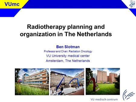 VUmc Radiotherapy planning and organization in The Netherlands Ben Slotman Professor and Chair, Radiation Oncology VU University medical center Amsterdam,