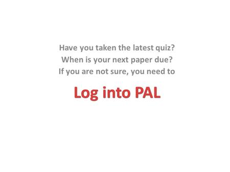 Log into PAL Have you taken the latest quiz? When is your next paper due? If you are not sure, you need to.