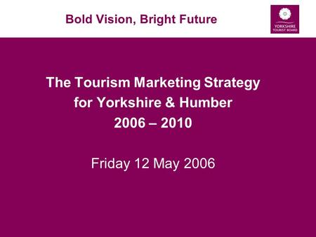 Bold Vision, Bright Future The Tourism Marketing Strategy for Yorkshire & Humber 2006 – 2010 Friday 12 May 2006.