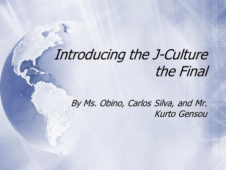 Introducing the J-Culture the Final By Ms. Obino, Carlos Silva, and Mr. Kurto Gensou.