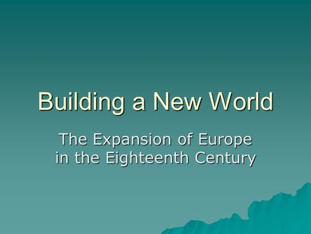 Building a New World The Expansion of Europe in the Eighteenth Century.
