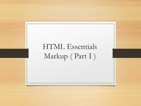 HTML Essentials Markup ( Part I ). Why Markup ? Markup gives meaning and structure to your web page Creates a relationship between the elements.