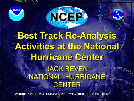 Best Track Re-Analysis Activities at the National Hurricane Center NATIONAL HURRICANE CENTER JACK BEVEN WHERE AMERICA'S CLIMATE AND WEATHER SERVICES BEGIN.