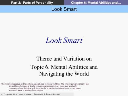 Look Smart © Copyright 2014 John D. Mayer Personality: A Systems Approach Part 2: Parts of PersonalityChapter 6: Mental Abilities and… Look Smart Theme.