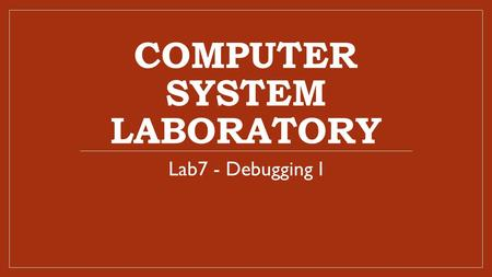 COMPUTER SYSTEM LABORATORY Lab7 - Debugging I. Lab 7 Experimental Goal Build a cross debugger and learn how to do source-level remote debugging with GDB.