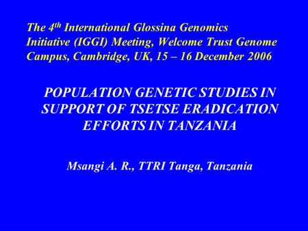 The 4 th International Glossina Genomics Initiative (IGGI) Meeting, Welcome Trust Genome Campus, Cambridge, UK, 15 – 16 December 2006 POPULATION GENETIC.
