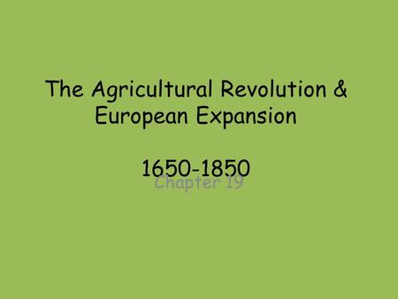 The Agricultural Revolution & European Expansion 1650-1850 Chapter 19.