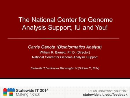 Statewide IT Conference, Bloomington IN (October 7 th, 2014) The National Center for Genome Analysis Support, IU and You! Carrie Ganote (Bioinformatics.