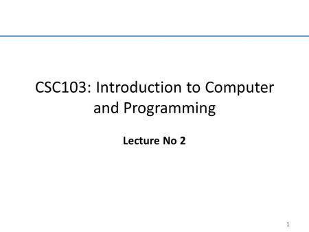 1 CSC103: Introduction to Computer and Programming Lecture No 2.