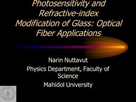 Photosensitivity and Refractive-index Modification of Glass: Optical Fiber Applications Narin Nuttavut Physics Department, Faculty of Science Mahidol University.