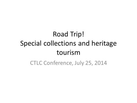 Road Trip! Special collections and heritage tourism CTLC Conference, July 25, 2014.