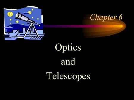 Chapter 6 Optics and Telescopes. Optical telescopes Two types –refractors (use lenses) –reflectors (use mirrors) Both focus light from a large opening.
