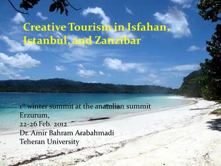 Creative Tourism in Isfahan, Istanbul, and Zanzibar 1 st winter summit at the anatolian summit Erzurum, 22-26 Feb. 2012 Dr. Amir Bahram Arabahmadi Teheran.