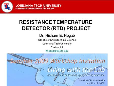 L OUISIANA T ECH U NIVERSITY FRESHMAN ENGINEERING PROGRAM RESISTANCE TEMPERATURE DETECTOR (RTD) PROJECT Dr. Hisham E. Hegab College of Engineering & Science.