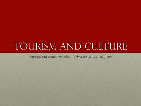 Tourism and Culture Europe and South America – Diverse Cultural Regions.