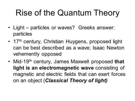 Rise of the Quantum Theory Light – particles or waves? Greeks answer: particles 17 th century, Christian Huygens, proposed light can be best described.