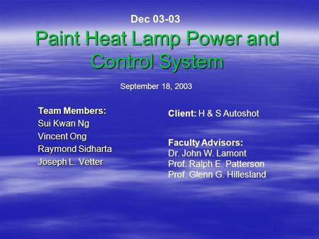 Paint Heat Lamp Power and Control System Team Members: Sui Kwan Ng Vincent Ong Raymond Sidharta Joseph L. Vetter September 18, 2003 Client: H & S Autoshot.