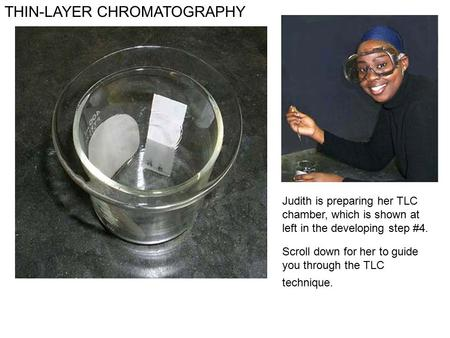 THIN-LAYER CHROMATOGRAPHY Judith is preparing her TLC chamber, which is shown at left in the developing step #4. Scroll down for her to guide you through.