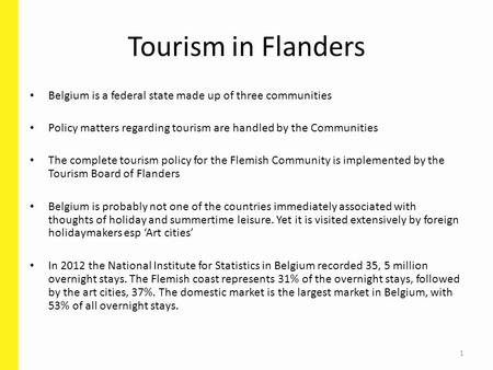 1 Tourism in Flanders Belgium is a federal state made up of three communities Policy matters regarding tourism are handled by the Communities The complete.