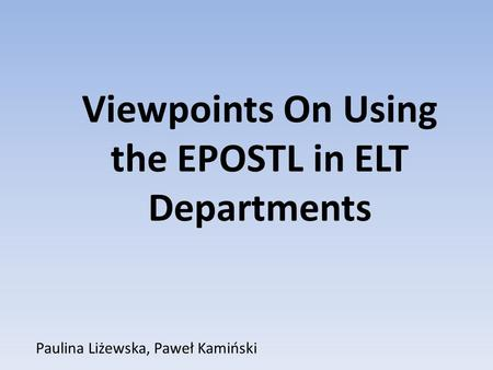 Paulina Liżewska, Paweł Kamiński Viewpoints On Using the EPOSTL in ELT Departments.