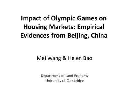 Impact of Olympic Games on Housing Markets: Empirical Evidences from Beijing, China Mei Wang & Helen Bao Department of Land Economy University of Cambridge.