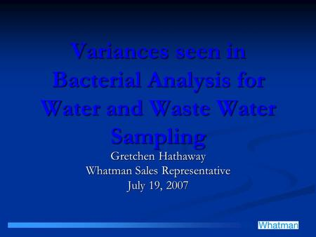 Variances seen in Bacterial Analysis for Water and Waste Water Sampling Gretchen Hathaway Whatman Sales Representative July 19, 2007.