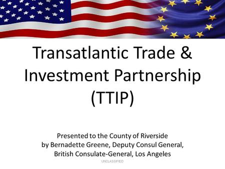 Transatlantic Trade & Investment Partnership (TTIP) Presented to the County of Riverside by Bernadette Greene, Deputy Consul General, British Consulate-General,