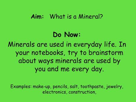 Aim: What is a Mineral? Do Now: Minerals are used in everyday life. In your notebooks, try to brainstorm about ways minerals are used by you and me every.