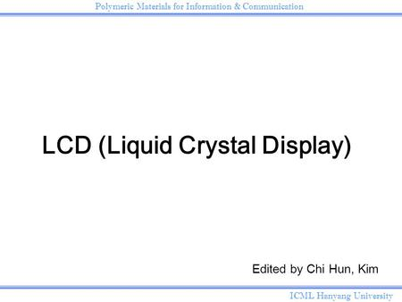 ICML Hanyang University Polymeric Materials for Information & Communication <strong>LCD</strong> (Liquid Crystal Display) Edited by Chi Hun, Kim.