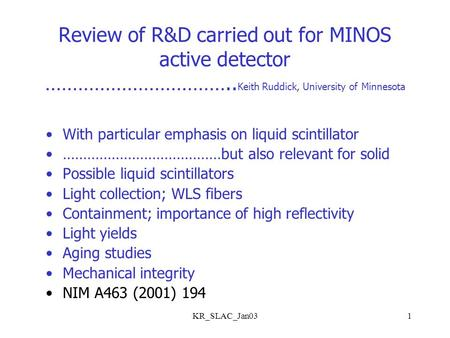 KR_SLAC_Jan031 Review of R&D carried out for MINOS active detector …………………………….. Keith Ruddick, University of Minnesota With particular emphasis on liquid.