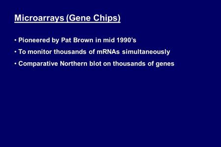 Microarrays (Gene Chips) Pioneered by Pat Brown in mid 1990's To monitor thousands of mRNAs simultaneously Comparative Northern blot on thousands of genes.