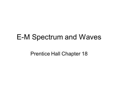 E-M Spectrum and Waves Prentice Hall Chapter 18.