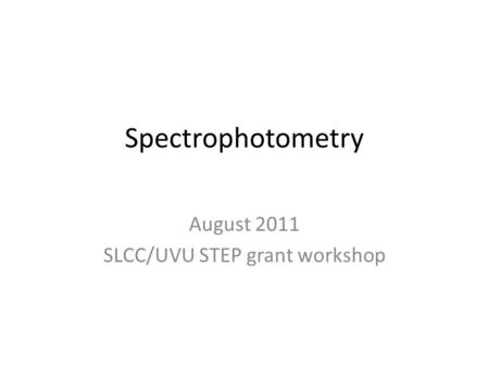 Spectrophotometry August 2011 SLCC/UVU STEP grant workshop.