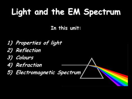 Light and the EM Spectrum In this unit: 1)Properties of light 2)Reflection 3)Colours 4)Refraction 5)Electromagnetic Spectrum.