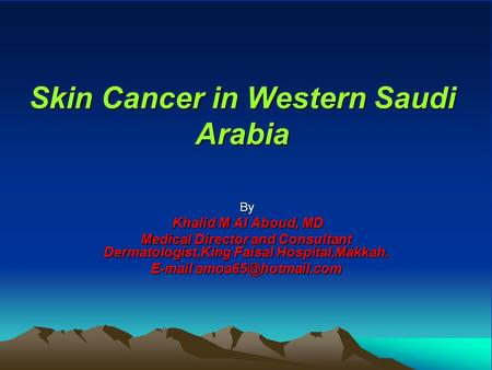 Skin Cancer in Western Saudi Arabia By Khalid M Al Aboud, MD Khalid M Al Aboud, MD Medical Director and Consultant Dermatologist,King Faisal Hospital,Makkah.