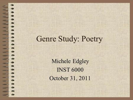 Genre Study: Poetry Michele Edgley INST 6000 October 31, 2011.